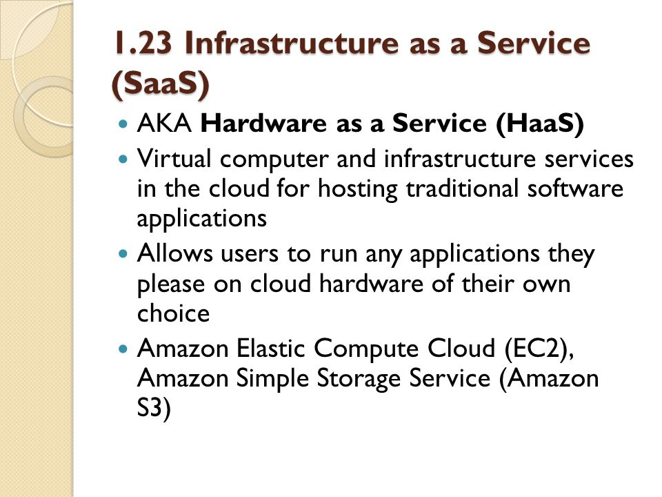 1.23 Infrastructure as a Service (SaaS) AKA Hardware as a Service (HaaS) Virtual computer and infrastructure services in the cloud for hosting traditional software applications Allows users to run any applications they please on cloud hardware of their own choice Amazon Elastic Compute Cloud (EC2), Amazon Simple Storage Service (Amazon S3)