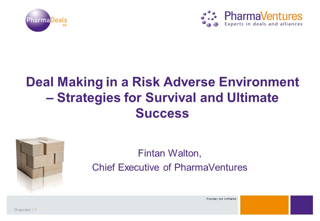 Presentation Title | 1Overview | 1 Proprietary and Confidential Deal Making in a Risk Adverse Environment – Strategies for Survival and Ultimate Success Fintan Walton, Chief Executive of PharmaVentures