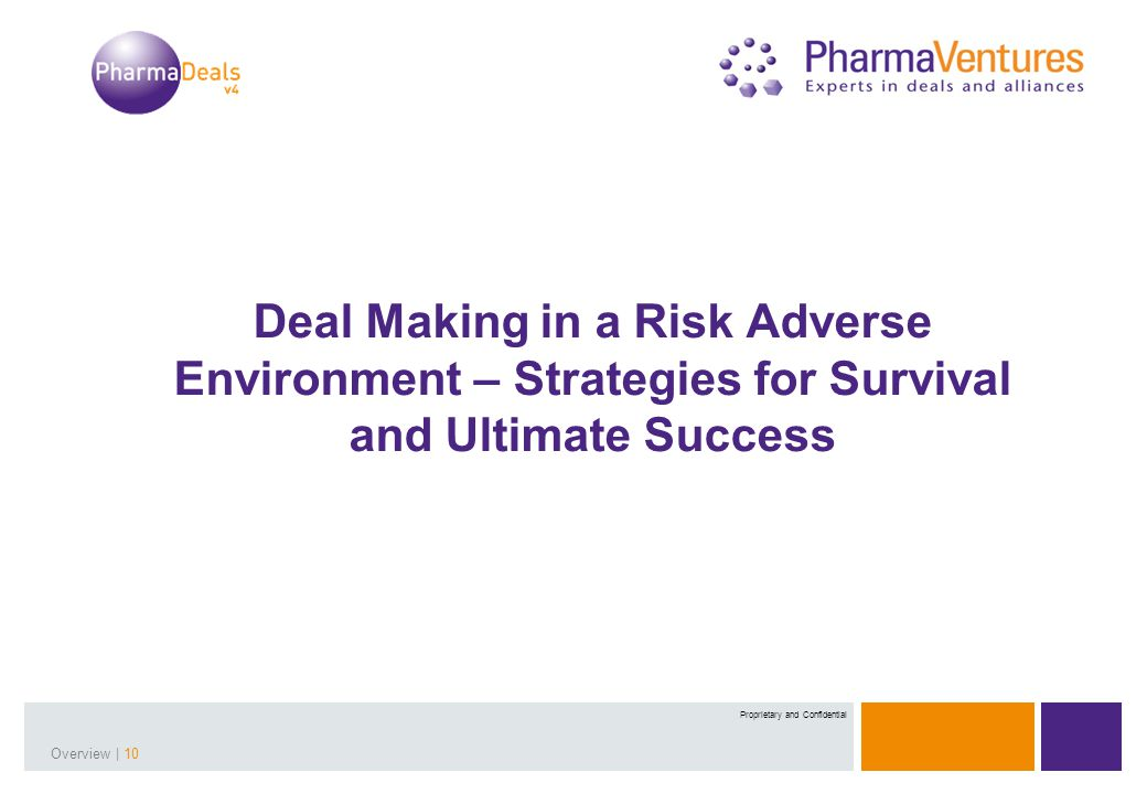 Presentation Title | 10Overview | 10 Proprietary and Confidential Deal Making in a Risk Adverse Environment – Strategies for Survival and Ultimate Success