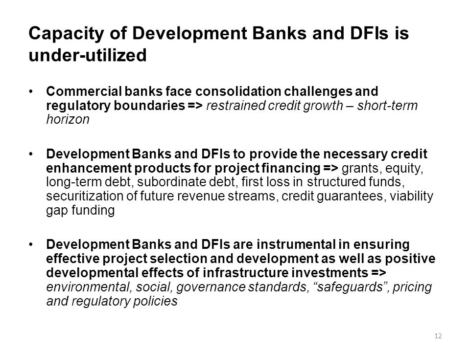 Capacity of Development Banks and DFIs is under-utilized Commercial banks face consolidation challenges and regulatory boundaries => restrained credit growth – short-term horizon Development Banks and DFIs to provide the necessary credit enhancement products for project financing => grants, equity, long-term debt, subordinate debt, first loss in structured funds, securitization of future revenue streams, credit guarantees, viability gap funding Development Banks and DFIs are instrumental in ensuring effective project selection and development as well as positive developmental effects of infrastructure investments => environmental, social, governance standards, safeguards , pricing and regulatory policies 12