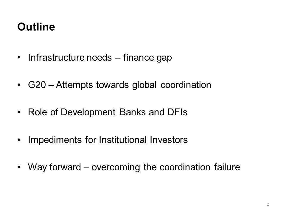 Outline Infrastructure needs – finance gap G20 – Attempts towards global coordination Role of Development Banks and DFIs Impediments for Institutional