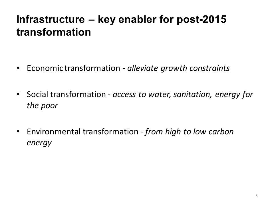 Infrastructure – key enabler for post-2015 transformation Economic transformation - alleviate growth constraints Social transformation - access to water, sanitation, energy for the poor Environmental transformation - from high to low carbon energy 3