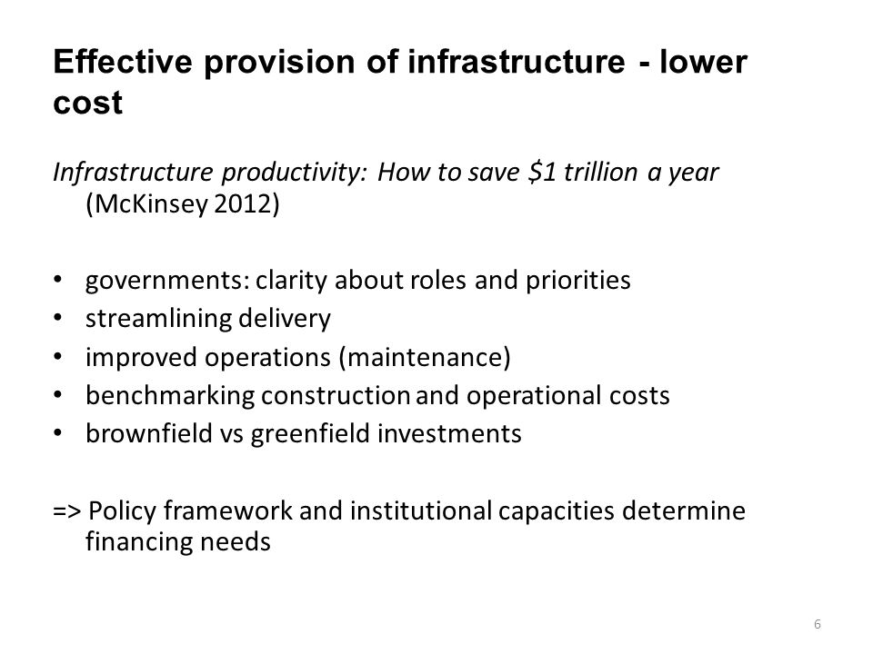 Effective provision of infrastructure - lower cost Infrastructure productivity: How to save $1 trillion a year (McKinsey 2012) governments: clarity about roles and priorities streamlining delivery improved operations (maintenance) benchmarking construction and operational costs brownfield vs greenfield investments => Policy framework and institutional capacities determine financing needs 6