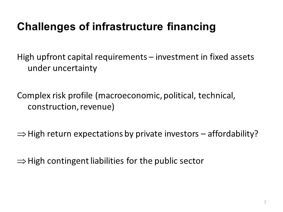 Challenges of infrastructure financing High upfront capital requirements – investment in fixed assets under uncertainty Complex risk profile (macroeconomic, political, technical, construction, revenue)  High return expectations by private investors – affordability.
