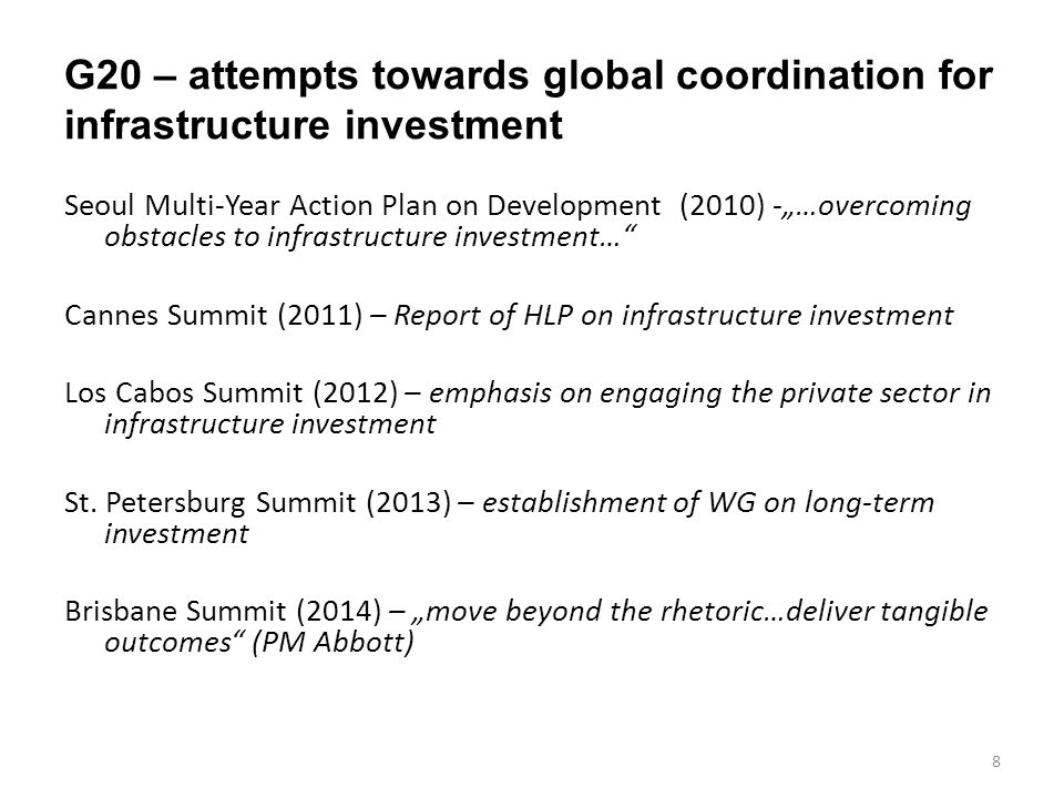HLP on Infrastructure Investment – Recommendations (2011) Ensuring a strong and sustainable supply of bankable projects - …the constraint is less one of funding than an insufficient pipeline of bankable projects. Contributing to building an enabling environment – …the private sector will not invest in the dark… Making funding available under appropriate terms - local currency debt markets (infrastructure bonds), local financial intermediaries, MDBs: crowding in private capital through the use of risk mitigation instruments, co-financing by Institutional Investors, SWFs Working with MDBs to identify a set of exemplary projects – identify exemplary regional projects 9