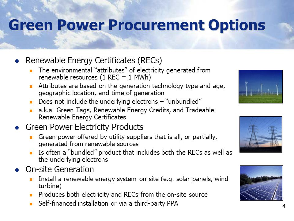 4 Green Power Procurement Options Renewable Energy Certificates (RECs) The environmental attributes of electricity generated from renewable resources (1 REC = 1 MWh) Attributes are based on the generation technology type and age, geographic location, and time of generation Does not include the underlying electrons – unbundled a.k.a.