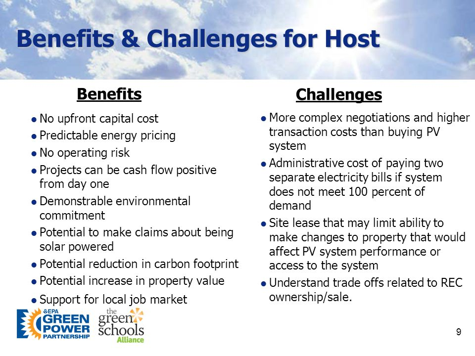 9 Benefits & Challenges for Host No upfront capital cost Predictable energy pricing No operating risk Projects can be cash flow positive from day one Demonstrable environmental commitment Potential to make claims about being solar powered Potential reduction in carbon footprint Potential increase in property value Support for local job market More complex negotiations and higher transaction costs than buying PV system Administrative cost of paying two separate electricity bills if system does not meet 100 percent of demand Site lease that may limit ability to make changes to property that would affect PV system performance or access to the system Understand trade offs related to REC ownership/sale.