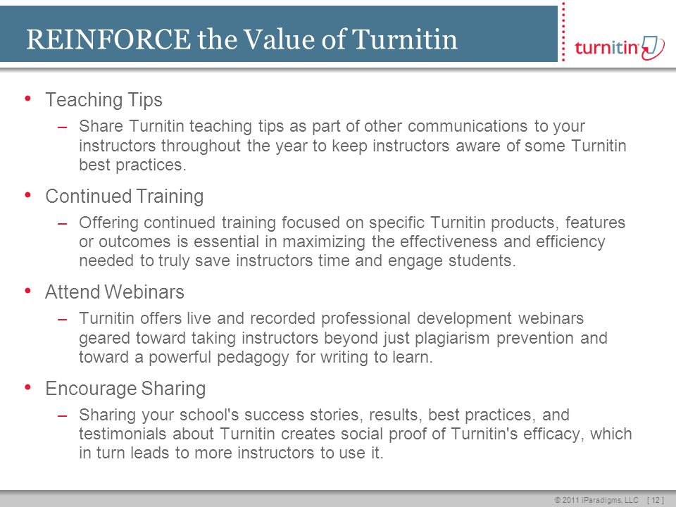 [ 12 ]© 2011 iParadigms, LLC REINFORCE the Value of Turnitin Teaching Tips –Share Turnitin teaching tips as part of other communications to your instructors throughout the year to keep instructors aware of some Turnitin best practices.