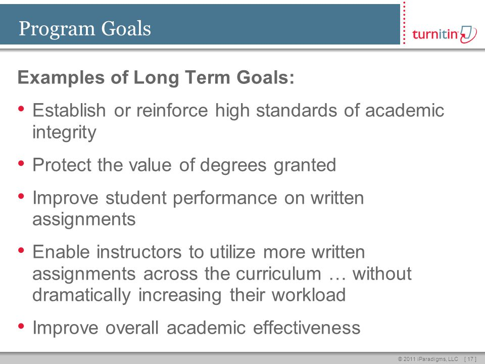 [ 17 ]© 2011 iParadigms, LLC Program Goals Examples of Long Term Goals: Establish or reinforce high standards of academic integrity Protect the value of degrees granted Improve student performance on written assignments Enable instructors to utilize more written assignments across the curriculum … without dramatically increasing their workload Improve overall academic effectiveness