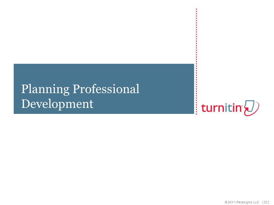 [ 23 ] © 2011 iParadigms, LLC Planning Professional Development