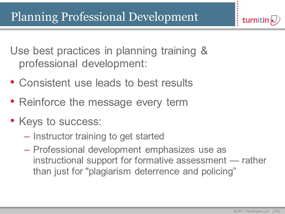 [ 24 ]© 2011 iParadigms, LLC Planning Professional Development Use best practices in planning training & professional development: Consistent use leads to best results Reinforce the message every term Keys to success: –Instructor training to get started –Professional development emphasizes use as instructional support for formative assessment — rather than just for plagiarism deterrence and policing