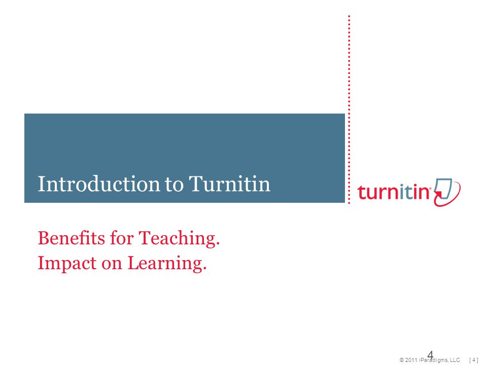 [ 4 ] © 2011 iParadigms, LLC Benefits for Teaching. Impact on Learning. Introduction to Turnitin 4