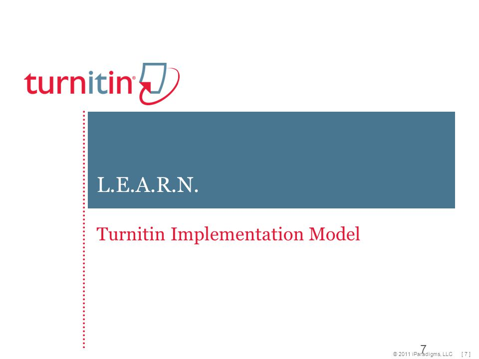 [ 18 ]© 2011 iParadigms, LLC Program Goals Examples of Specific Short Term Goals: 80% of instructors will be familiar with and use the core Turnitin components 2-4 times a semester Instructors require one student assignment submitted online per term Use Turnitin once a month to teach students how and why to document sources.