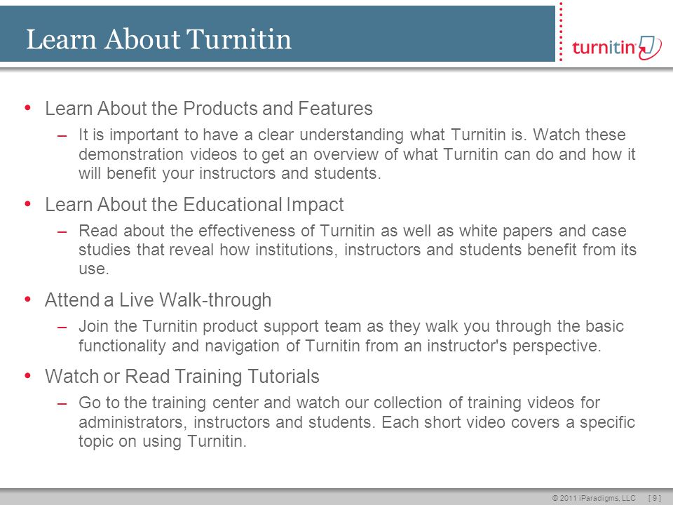 [ 9 ]© 2011 iParadigms, LLC Learn About Turnitin Learn About the Products and Features –It is important to have a clear understanding what Turnitin is.