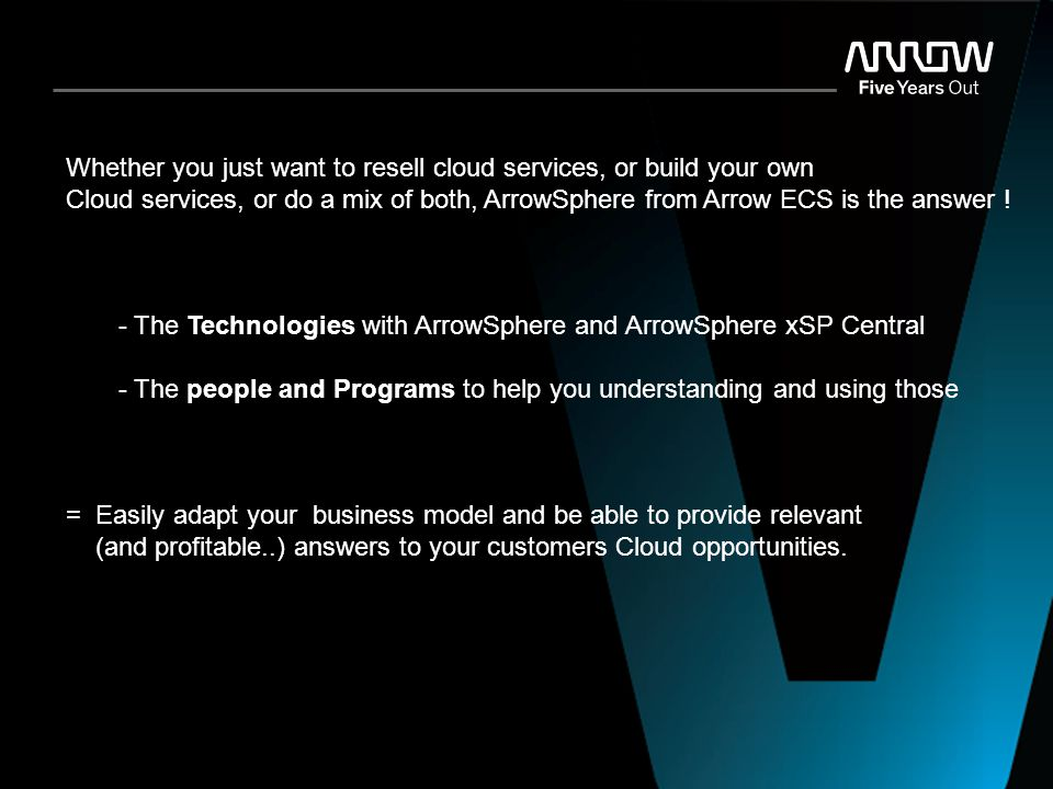 ARROW Confidential Whether you just want to resell cloud services, or build your own Cloud services, or do a mix of both, ArrowSphere from Arrow ECS i