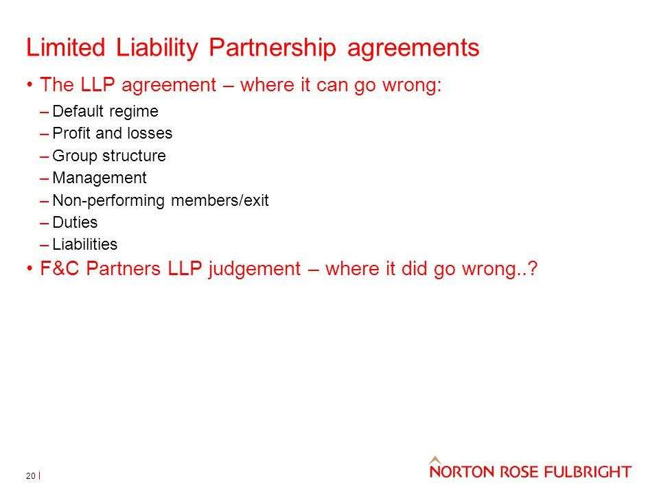 Limited Liability Partnership agreements The LLP agreement – where it can go wrong: –Default regime –Profit and losses –Group structure –Management –Non-performing members/exit –Duties –Liabilities F&C Partners LLP judgement – where it did go wrong...