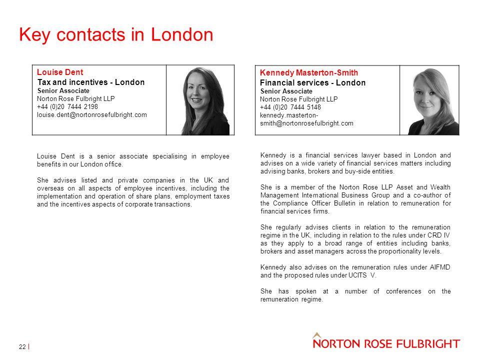 Key contacts in London Louise Dent Tax and incentives - London Senior Associate Norton Rose Fulbright LLP +44 (0)20 7444 2198 louise.dent@nortonrosefulbright.com Kennedy Masterton-Smith Financial services - London Senior Associate Norton Rose Fulbright LLP +44 (0)20 7444 5148 kennedy.masterton- smith@nortonrosefulbright.com Kennedy is a financial services lawyer based in London and advises on a wide variety of financial services matters including advising banks, brokers and buy-side entities.