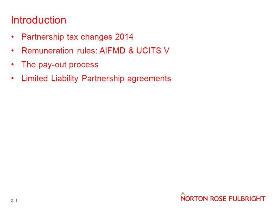Introduction Partnership tax changes 2014 Remuneration rules: AIFMD & UCITS V The pay-out process Limited Liability Partnership agreements 3