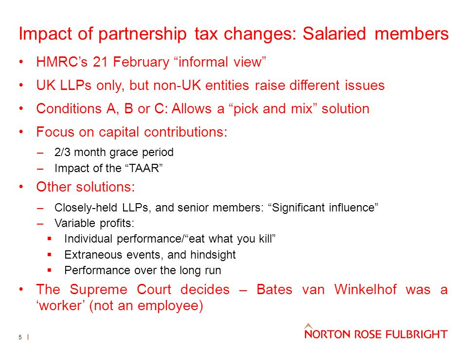 Impact of partnership tax changes: Salaried members HMRC's 21 February informal view UK LLPs only, but non-UK entities raise different issues Conditions A, B or C: Allows a pick and mix solution Focus on capital contributions: –2/3 month grace period –Impact of the TAAR Other solutions: –Closely-held LLPs, and senior members: Significant influence –Variable profits:  Individual performance/ eat what you kill  Extraneous events, and hindsight  Performance over the long run The Supreme Court decides – Bates van Winkelhof was a 'worker' (not an employee) 5