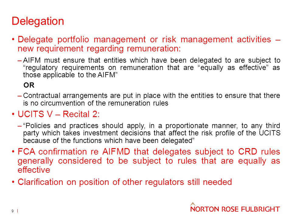 Delegation Delegate portfolio management or risk management activities – new requirement regarding remuneration: –AIFM must ensure that entities which have been delegated to are subject to regulatory requirements on remuneration that are equally as effective as those applicable to the AIFM OR –Contractual arrangements are put in place with the entities to ensure that there is no circumvention of the remuneration rules UCITS V – Recital 2: – Policies and practices should apply, in a proportionate manner, to any third party which takes investment decisions that affect the risk profile of the UCITS because of the functions which have been delegated FCA confirmation re AIFMD that delegates subject to CRD rules generally considered to be subject to rules that are equally as effective Clarification on position of other regulators still needed 9