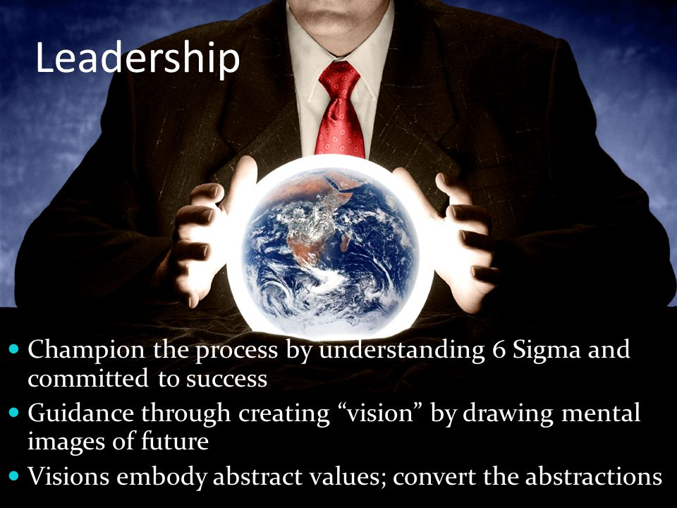 Leadership Champion the process by understanding 6 Sigma and committed to success Guidance through creating vision by drawing mental images of future Visions embody abstract values; convert the abstractions