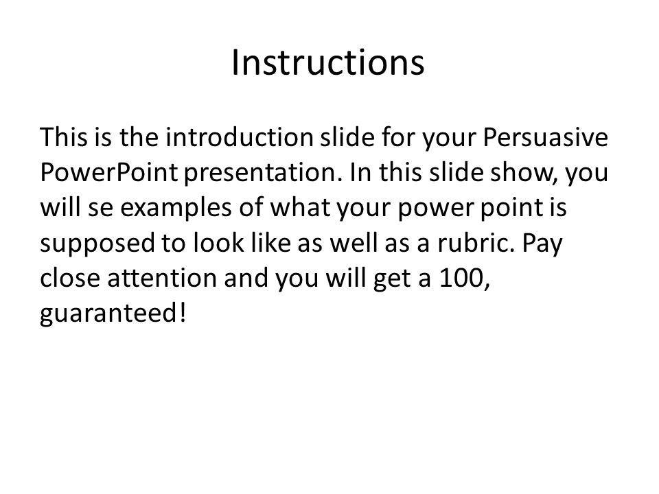 Instructions This is the introduction slide for your Persuasive PowerPoint presentation. In this slide show, you will se examples of what your power p