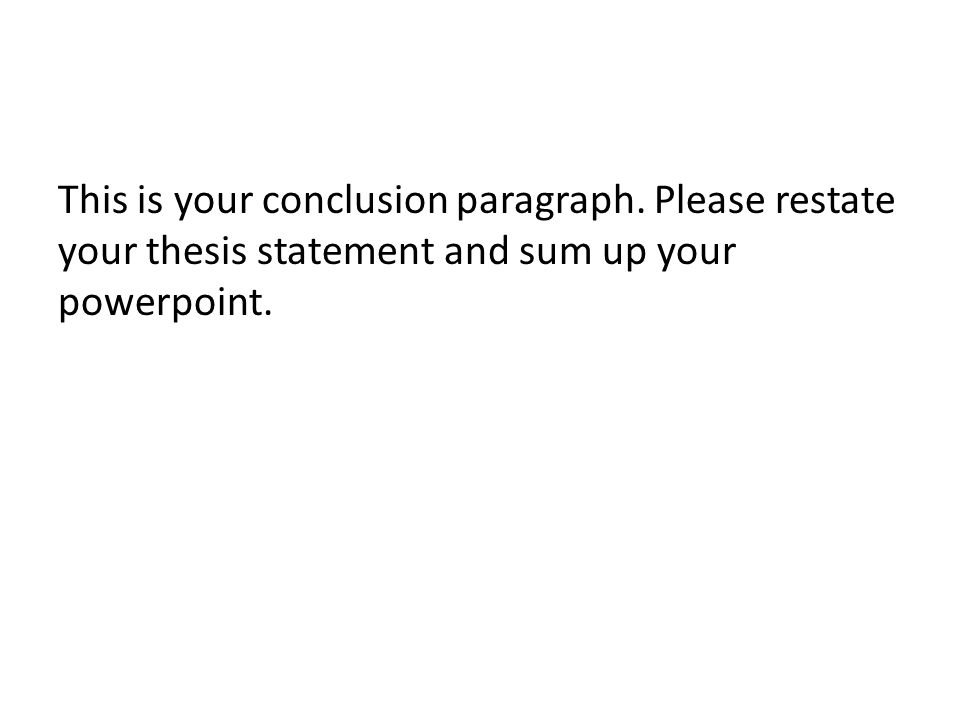 This is your conclusion paragraph. Please restate your thesis statement and sum up your powerpoint.