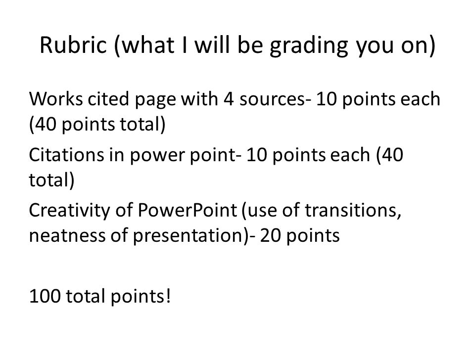 Rubric (what I will be grading you on) Works cited page with 4 sources- 10 points each (40 points total) Citations in power point- 10 points each (40