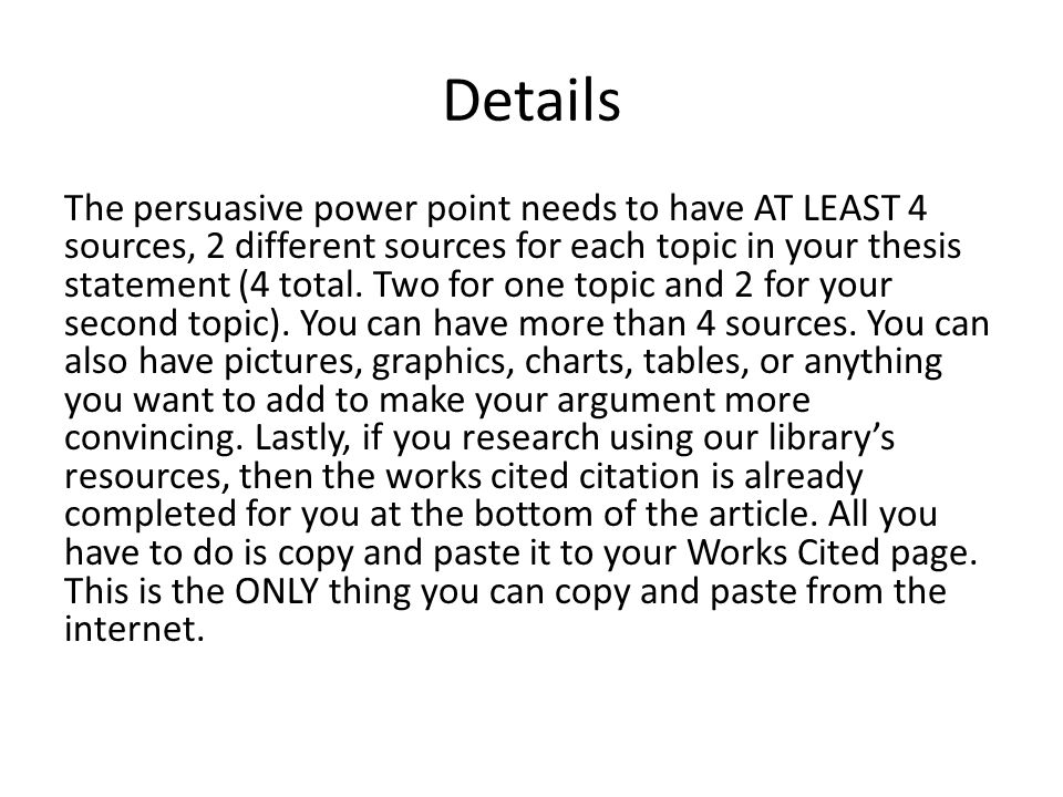 Details The persuasive power point needs to have AT LEAST 4 sources, 2 different sources for each topic in your thesis statement (4 total.