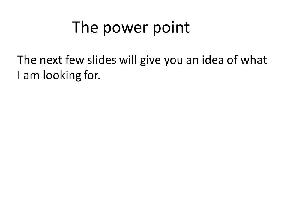 The power point The next few slides will give you an idea of what I am looking for.