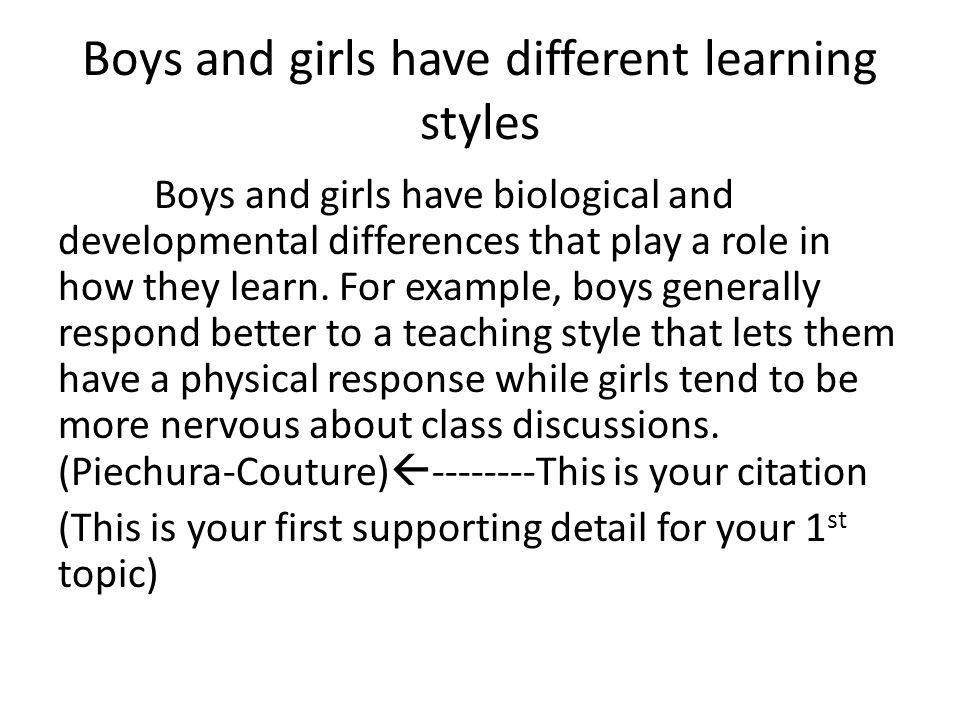 Boys and girls have different learning styles Boys and girls have biological and developmental differences that play a role in how they learn. For exa
