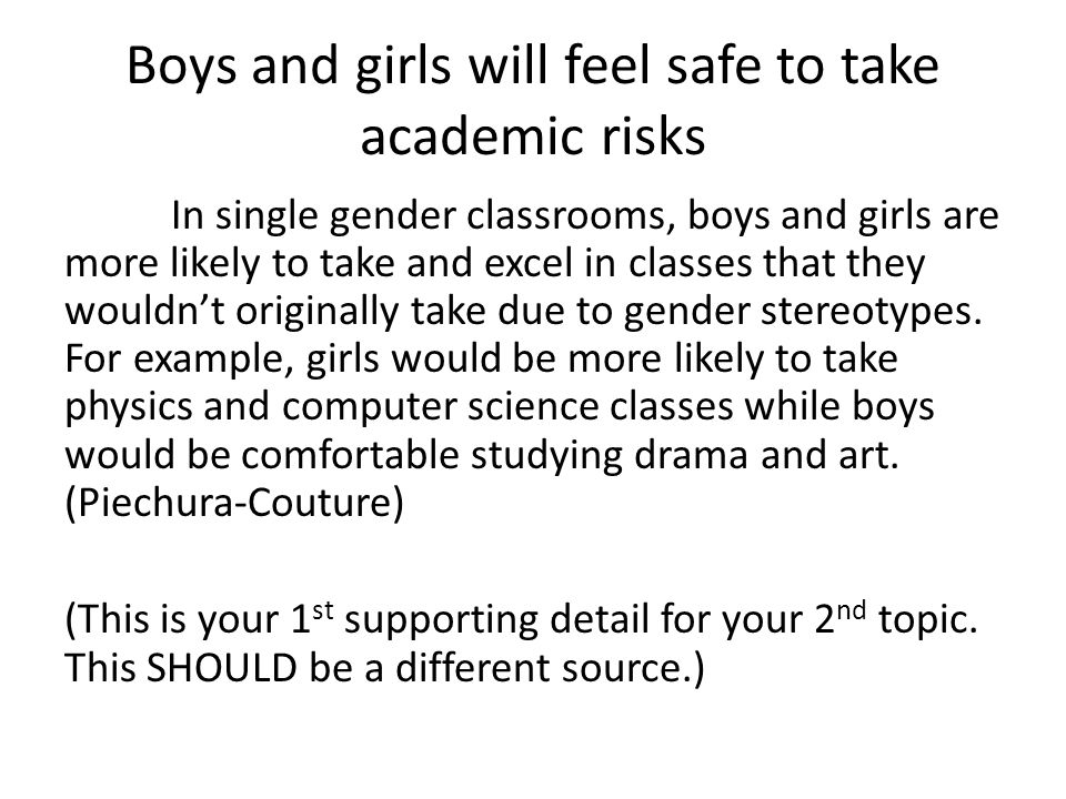 Boys and girls will feel safe to take academic risks In single gender classrooms, boys and girls are more likely to take and excel in classes that they wouldn't originally take due to gender stereotypes.