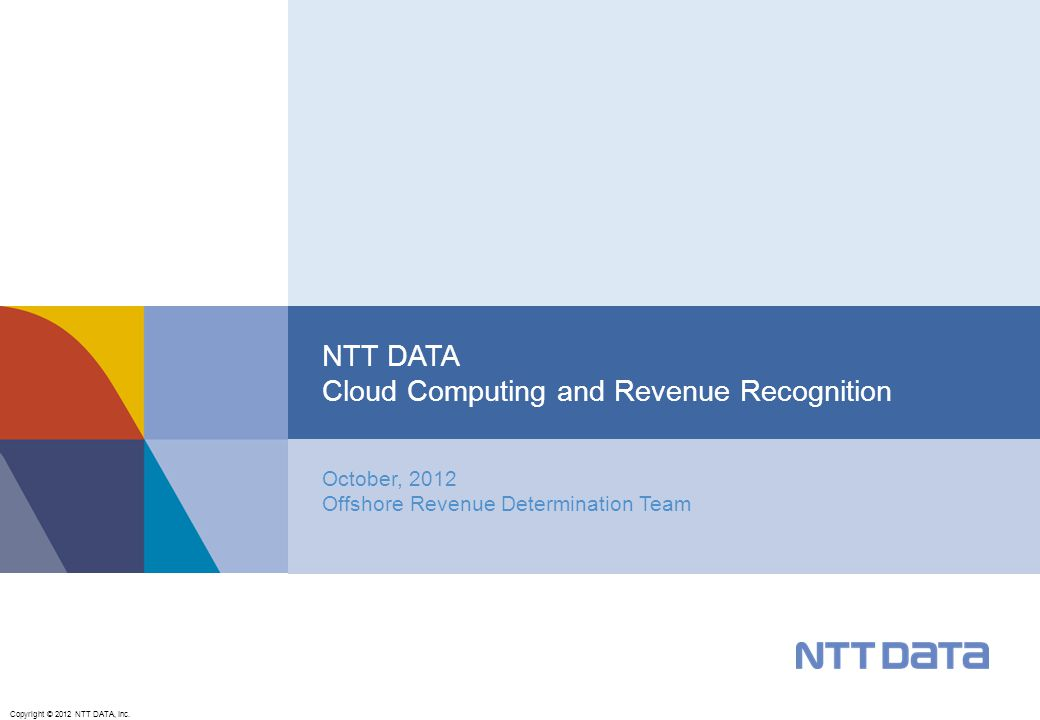Copyright © 2012 NTT DATA, Inc. October, 2012 Offshore Revenue Determination Team NTT DATA Cloud Computing and Revenue Recognition