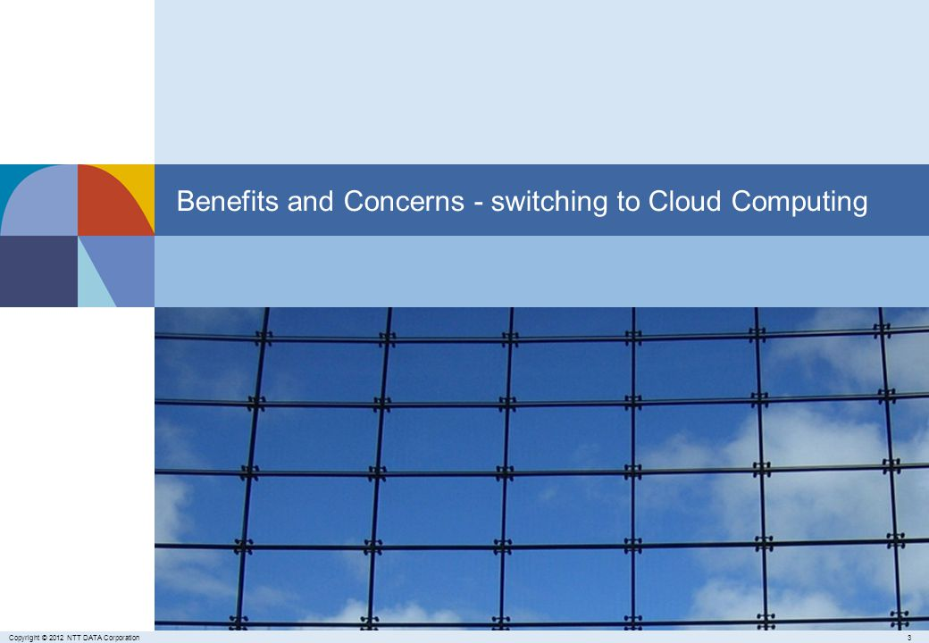 3Copyright © 2012 NTT DATA Corporation Benefits and Concerns - switching to Cloud Computing