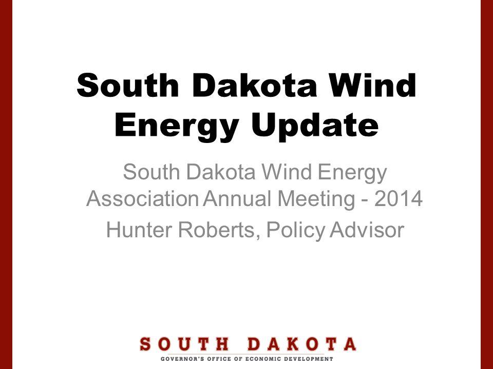 South Dakota Wind Energy Update South Dakota Wind Energy Association Annual Meeting - 2014 Hunter Roberts, Policy Advisor