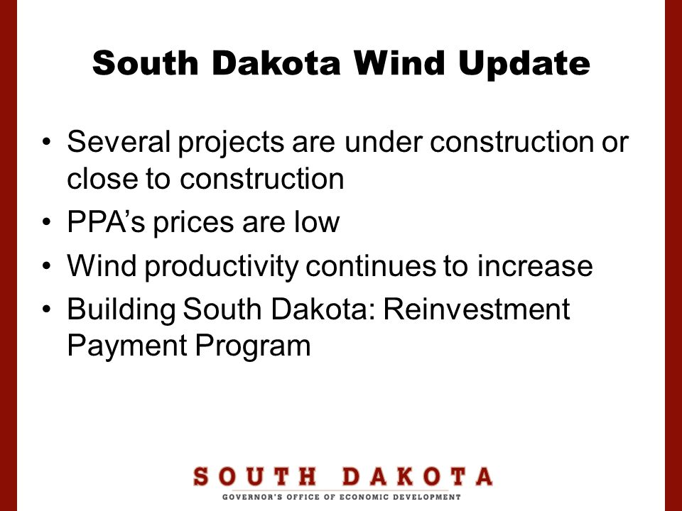 South Dakota Wind Update Several projects are under construction or close to construction PPA's prices are low Wind productivity continues to increase Building South Dakota: Reinvestment Payment Program