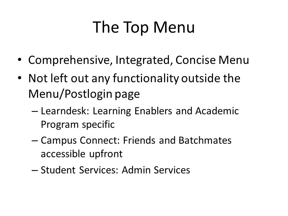The Top Menu Comprehensive, Integrated, Concise Menu Not left out any functionality outside the Menu/Postlogin page – Learndesk: Learning Enablers and Academic Program specific – Campus Connect: Friends and Batchmates accessible upfront – Student Services: Admin Services