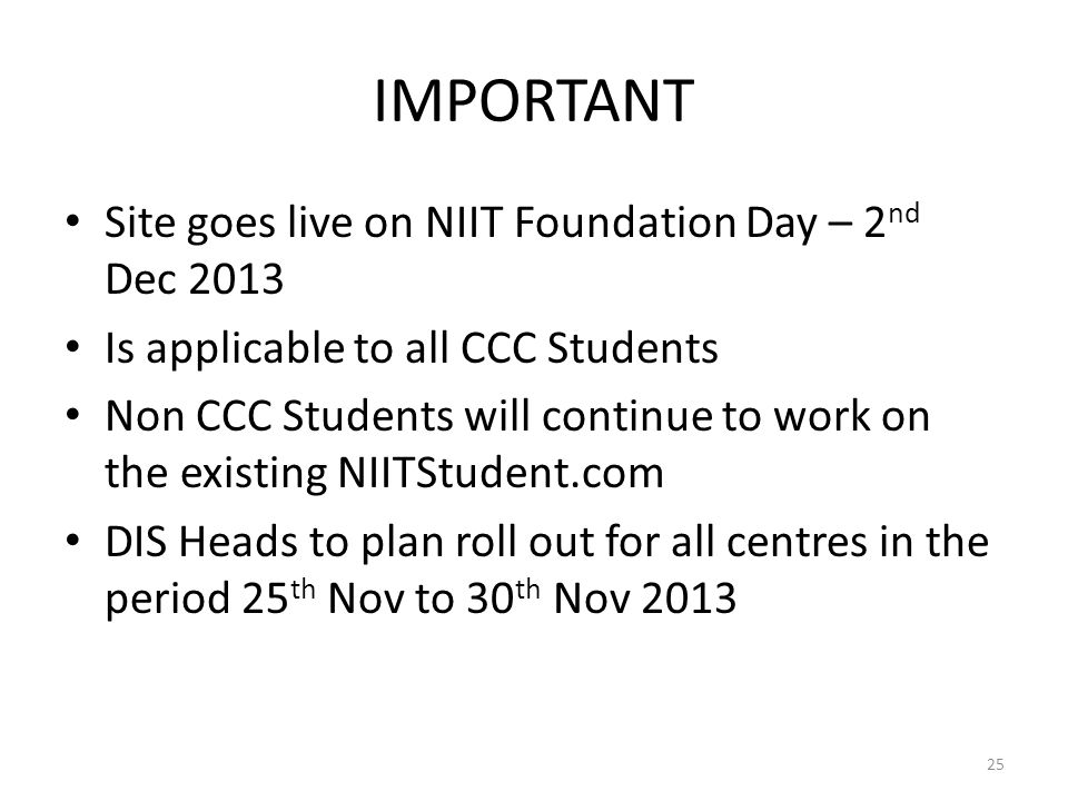 IMPORTANT Site goes live on NIIT Foundation Day – 2 nd Dec 2013 Is applicable to all CCC Students Non CCC Students will continue to work on the existing NIITStudent.com DIS Heads to plan roll out for all centres in the period 25 th Nov to 30 th Nov 2013 25