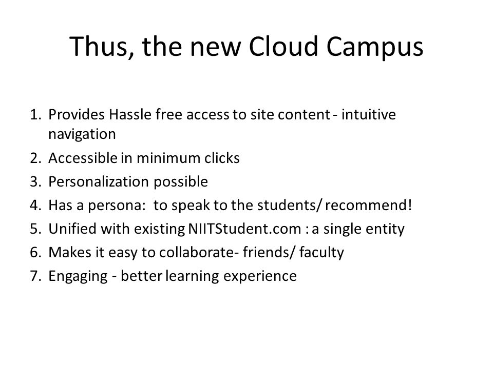 Thus, the new Cloud Campus 1.Provides Hassle free access to site content - intuitive navigation 2.Accessible in minimum clicks 3.Personalization possible 4.Has a persona: to speak to the students/ recommend.