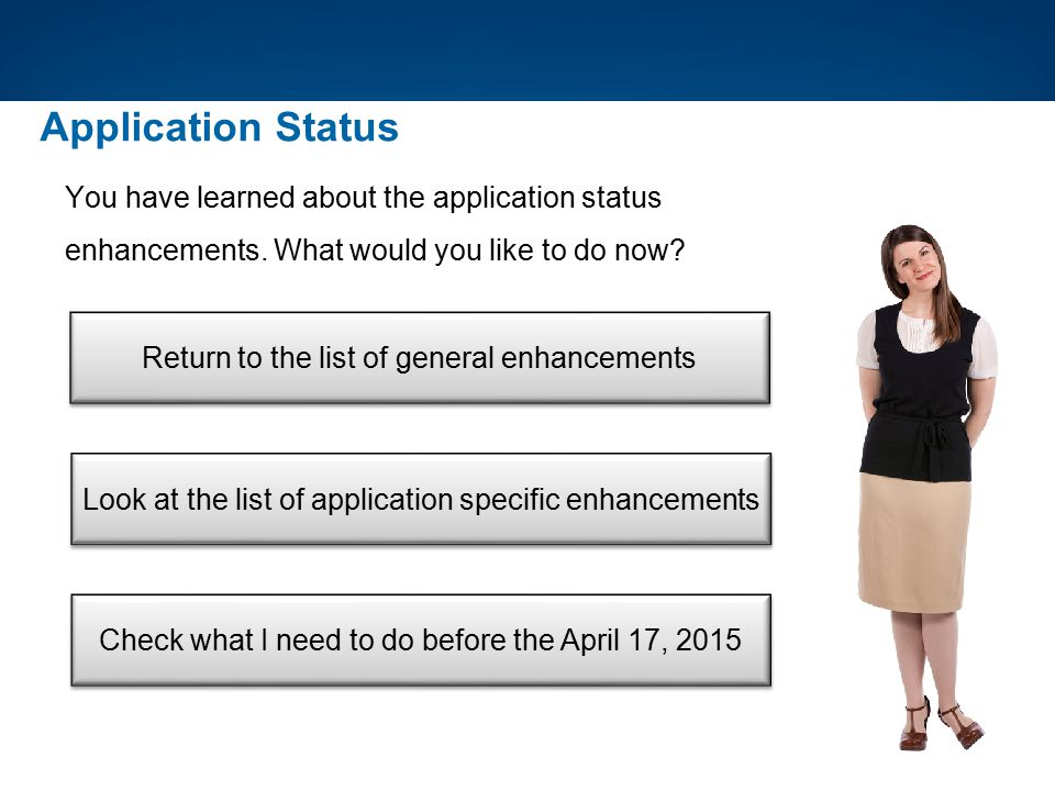 Application Status You have learned about the application status enhancements. What would you like to do now? Return to the list of general enhancemen