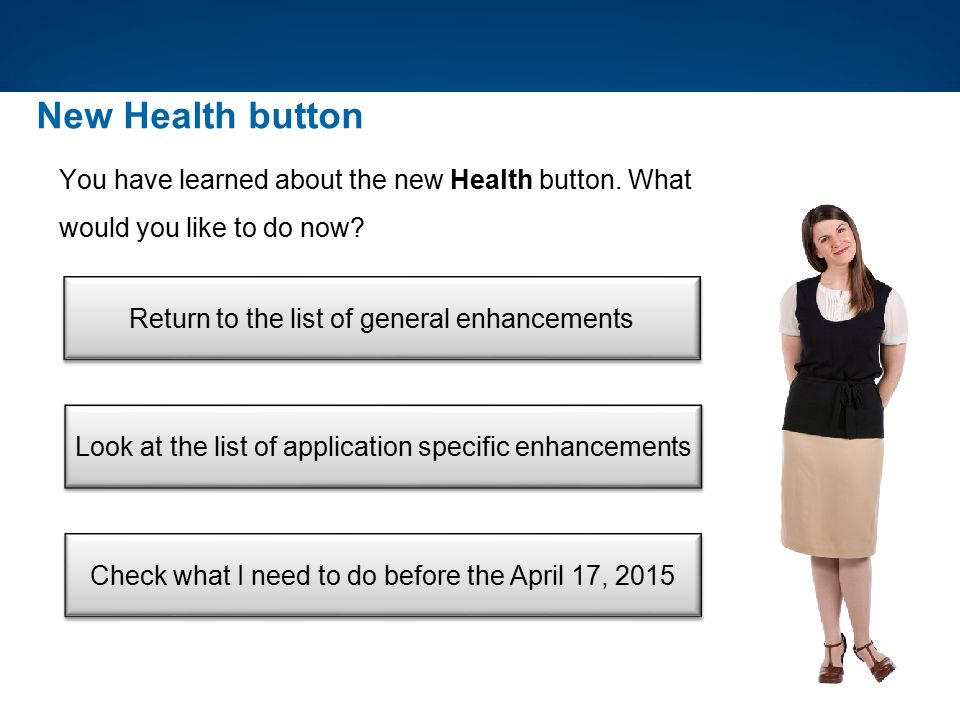 New Health button You have learned about the new Health button. What would you like to do now? Return to the list of general enhancements Look at the