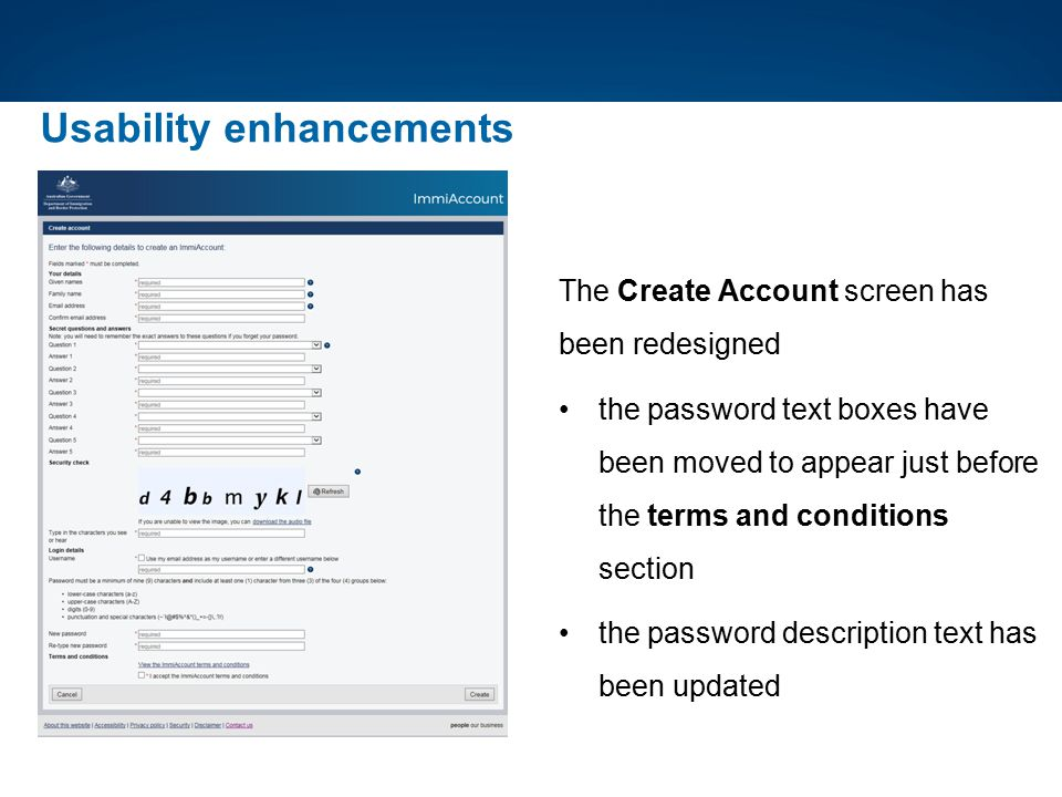 Usability enhancements The Create Account screen has been redesigned the password text boxes have been moved to appear just before the terms and condi