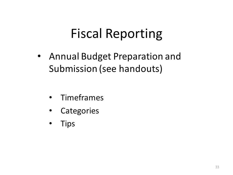 Fiscal Reporting Annual Budget Preparation and Submission (see handouts) Timeframes Categories Tips 33