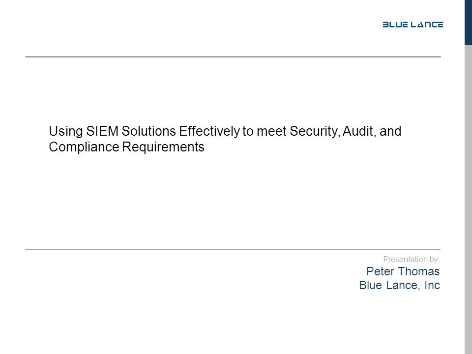 Presentation by: Peter Thomas Blue Lance, Inc Using SIEM Solutions Effectively to meet Security, Audit, and Compliance Requirements