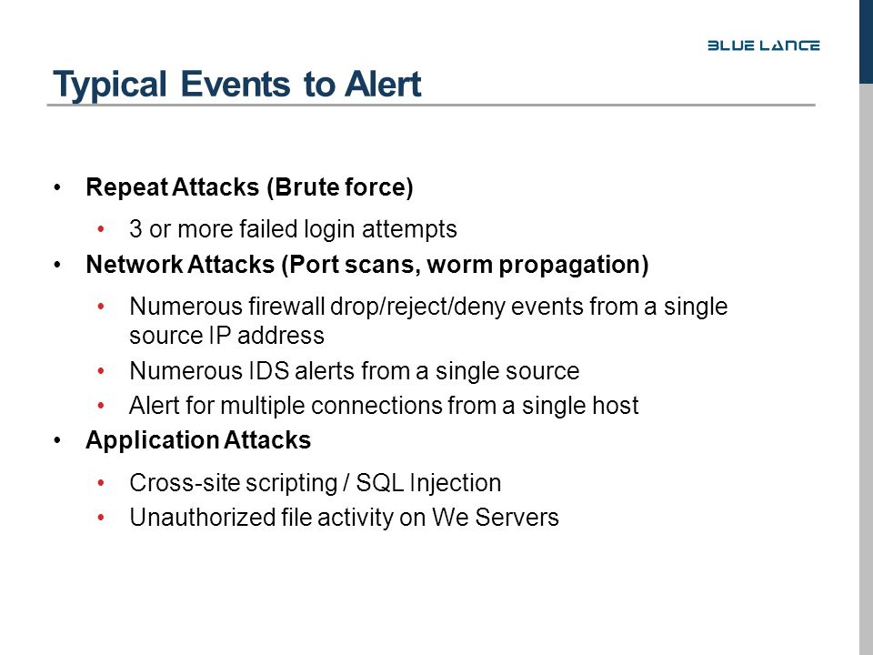 Repeat Attacks (Brute force) 3 or more failed login attempts Network Attacks (Port scans, worm propagation) Numerous firewall drop/reject/deny events from a single source IP address Numerous IDS alerts from a single source Alert for multiple connections from a single host Application Attacks Cross-site scripting / SQL Injection Unauthorized file activity on We Servers Typical Events to Alert
