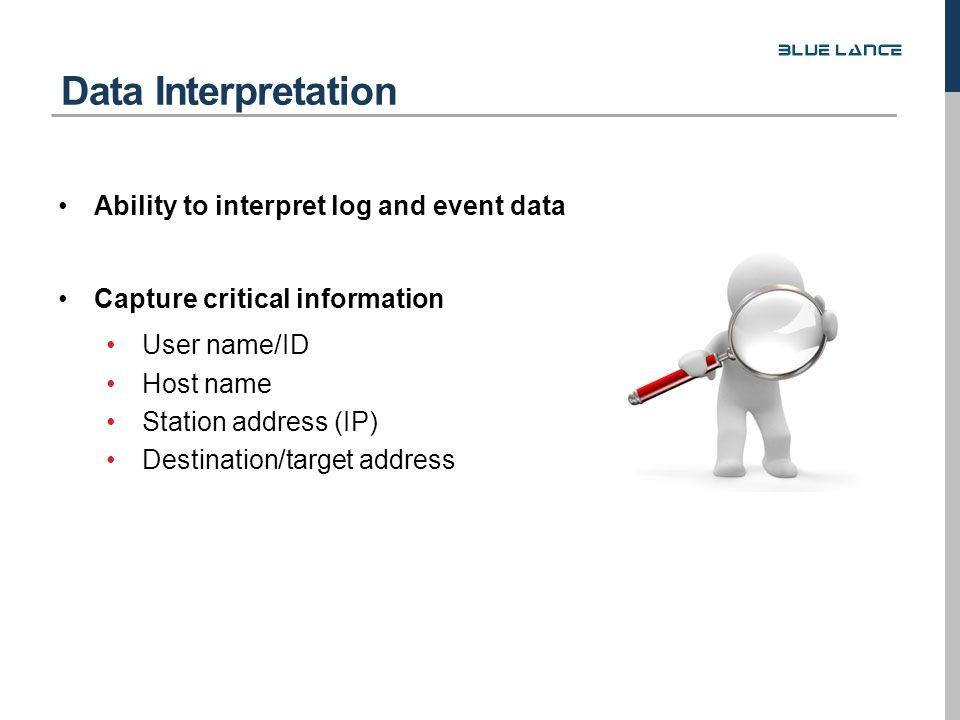 Ability to interpret log and event data Capture critical information User name/ID Host name Station address (IP) Destination/target address Data Interpretation