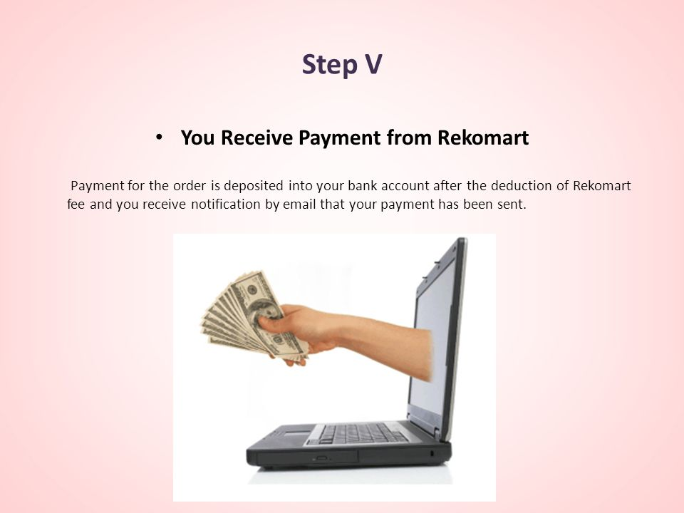 Step V You Receive Payment from Rekomart Payment for the order is deposited into your bank account after the deduction of Rekomart fee and you receive notification by email that your payment has been sent.