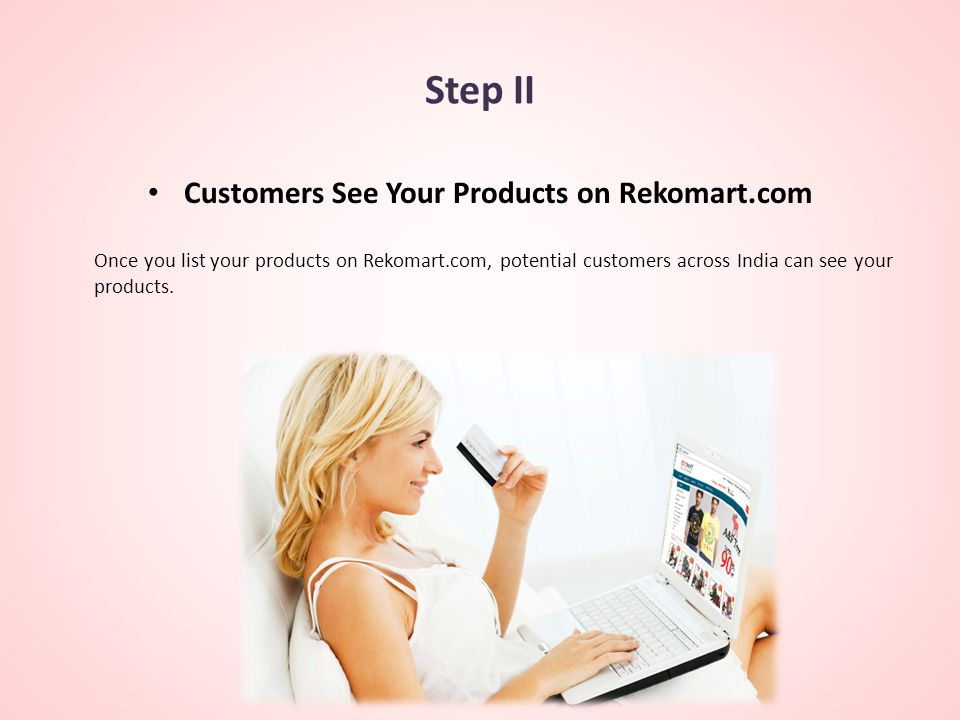 Step II Customers See Your Products on Rekomart.com Once you list your products on Rekomart.com, potential customers across India can see your products.