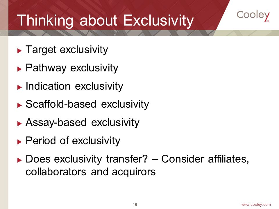 www.cooley.com Thinking about Exclusivity  Target exclusivity  Pathway exclusivity  Indication exclusivity  Scaffold-based exclusivity  Assay-based exclusivity  Period of exclusivity  Does exclusivity transfer.
