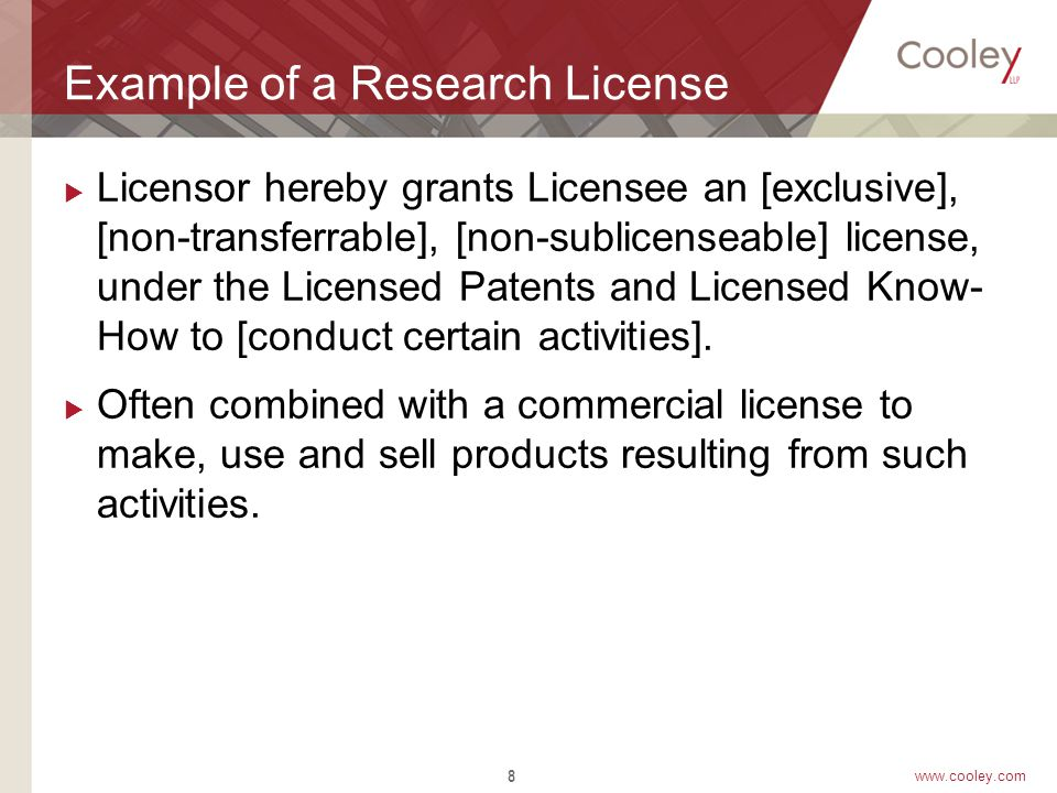 www.cooley.com Example of a Research License  Licensor hereby grants Licensee an [exclusive], [non-transferrable], [non-sublicenseable] license, under the Licensed Patents and Licensed Know- How to [conduct certain activities].